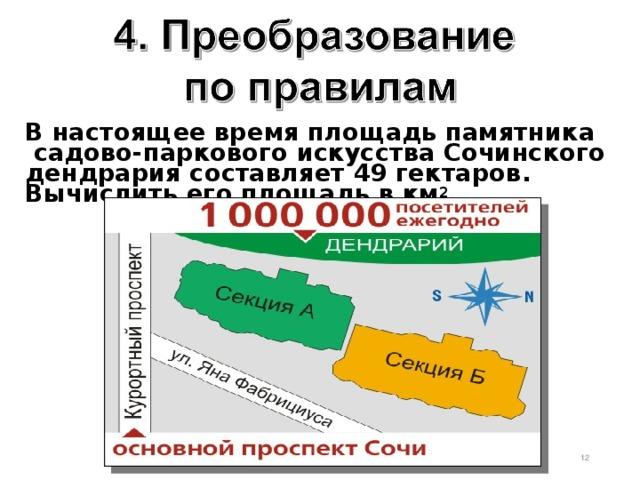 В настоящеевремяплощадьпамятника садово-паркового искусства Сочинского дендрария составляет 49 гектаров. Вычислить его площадь в км 2 .