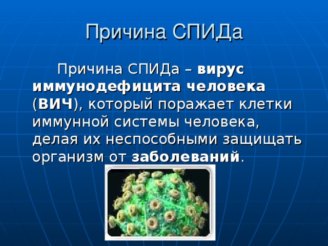 Причина СПИДа  Причина СПИДа – вирус иммунодефицита человека ( ВИЧ ), который поражает клетки иммунной системы человека, делая их неспособными защищать организм от заболеваний .