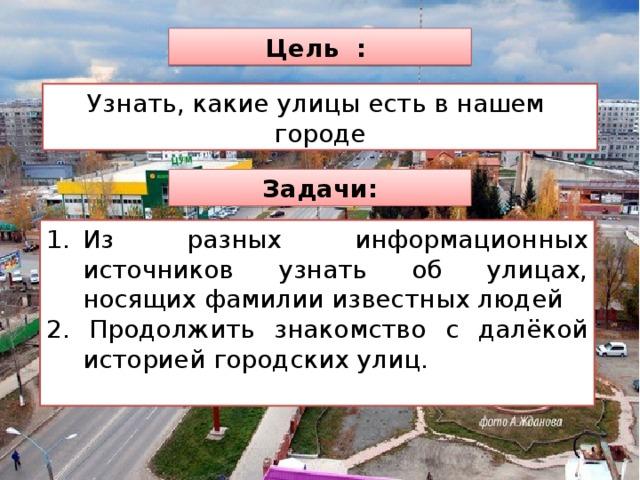 Цель : Узнать, какие улицы есть в нашем городе Задачи: Из разных информационных источников узнать об улицах, носящих фамилии известных людей 2. Продолжить знакомство с далёкой историей городских улиц.