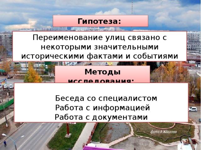 Гипотеза: Переименование улиц связано с некоторыми значительными историческими фактами и событиями Методы исследования:  Беседа со специалистом  Работа с информацией Работа с документами