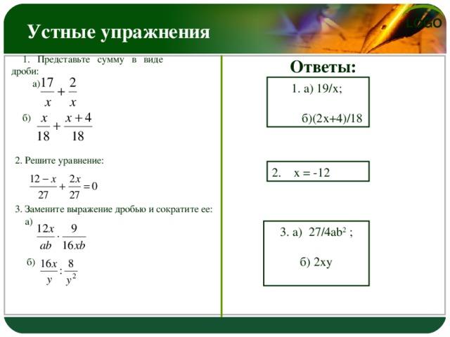 Устные упражнения Ответы: 1. Представьте сумму в виде дроби:  а) 1. а) 19/х;  б)(2х+4)/18 б) 2. Решите уравнение: 2. х = -12 3. Замените выражение дробью и сократите ее:  а) 3. а) 27/4 ab 2  ; б) 2ху  б)