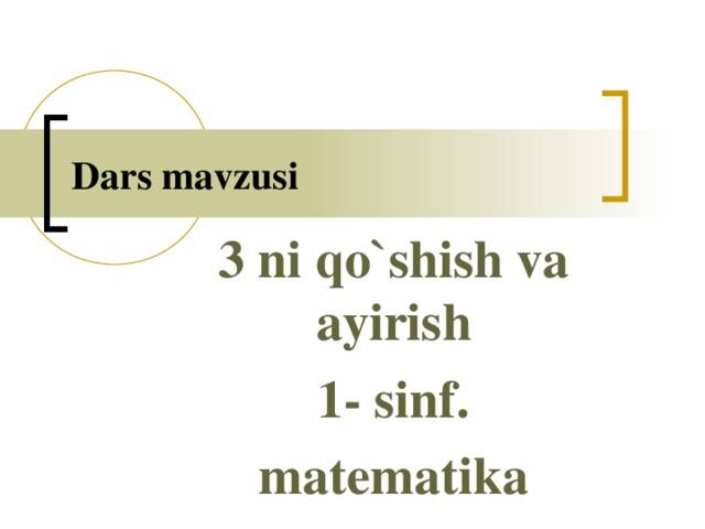 Dars mavzusi 3 ni qo`shish va ayirish 1- sinf. matematika