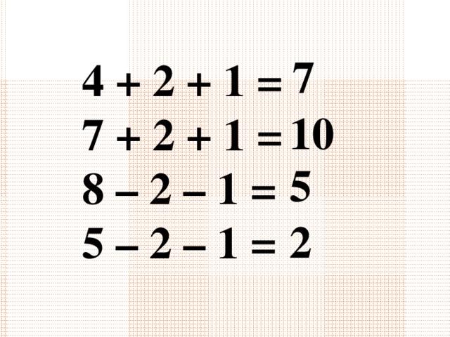 7 4 + 2 + 1 = 7 + 2 + 1 = 8 – 2 – 1 = 5 – 2 – 1 =   10 5 2