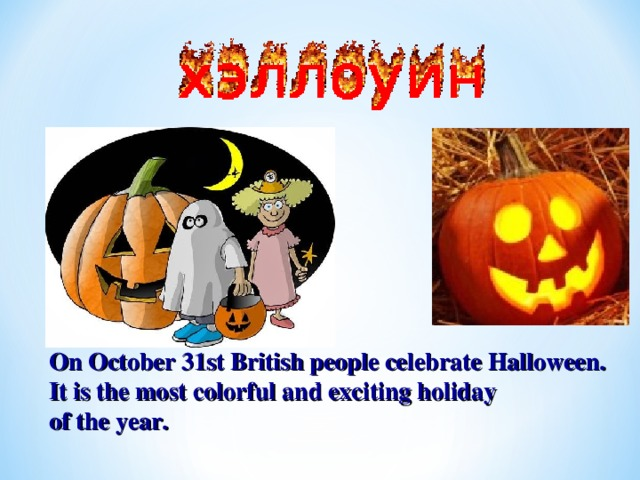 On October 31st British people celebrate Halloween. It is the most colorful and exciting holiday of the year.