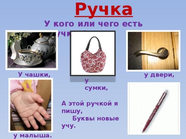 Ручка У кого или чего есть «ручка»? У чашки, у двери, у сумки, А этой ручкой я пишу,  Буквы новые учу. у малыша.