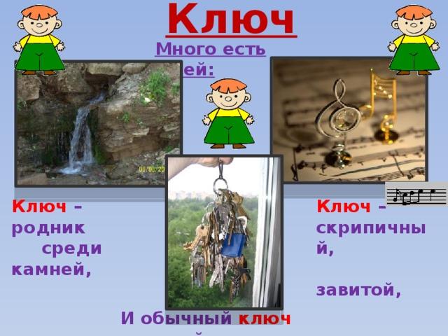 Ключ  Много есть ключей: Ключ – родник Ключ –  среди камней, скрипичный,  завитой, И обычный ключ дверной.