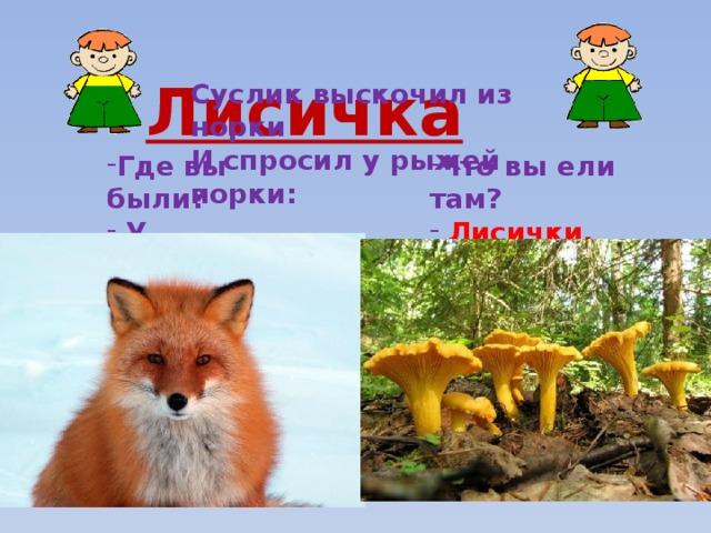 Лисичка Суслик выскочил из норки И спросил у рыжей норки:  Где вы были?  У лисички. Что вы ели там?  Лисички.