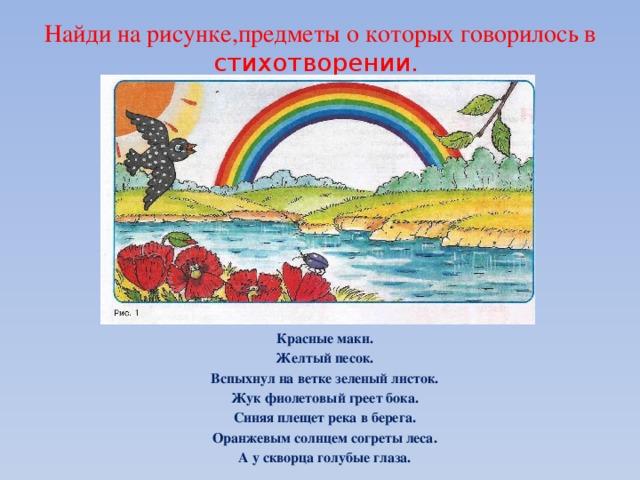 Найди на рисунке,предметы о которых говорилось в стихотворении. Красные маки. Желтый песок. Вспыхнул на ветке зеленый листок. Жук фиолетовый греет бока. Синяя плещет река в берега. Оранжевым солнцем согреты леса. А у скворца голубые глаза.