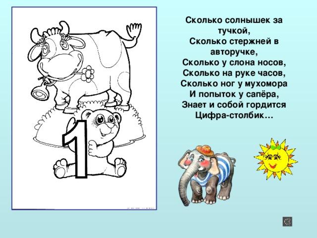 Сколько солнышек за тучкой,  Сколько стержней в авторучке,  Сколько у слона носов,  Сколько на руке часов,  Сколько ног у мухомора  И попыток у сапёра,  Знает и собой гордится  Цифра-столбик…