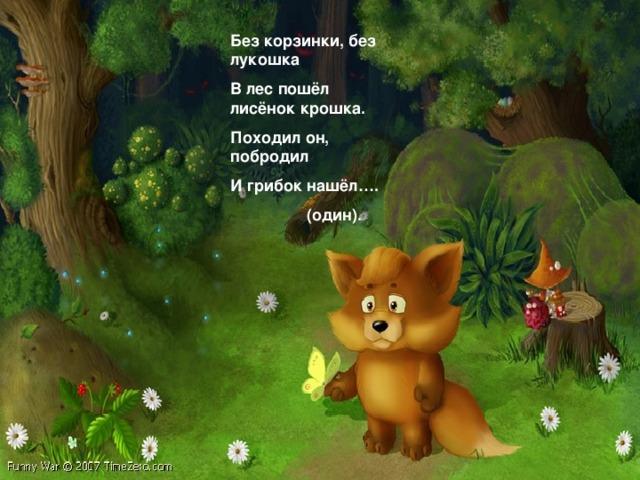 Без корзинки, без лукошка В лес пошёл лисёнок крошка. Походил он, побродил И грибок нашёл….  (один).