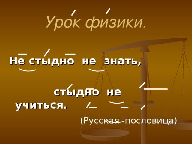 Урок физики. Не стыдно не знать,   стыдно не учиться.  (Русская пословица)