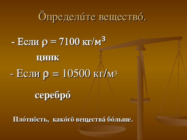 Ō предел ú те веществ ó . цинк      - Если  = 10500 кг/м 3 серебр ó       Пл ó тн ō сть, как ó г ō веществ á б ó льше.