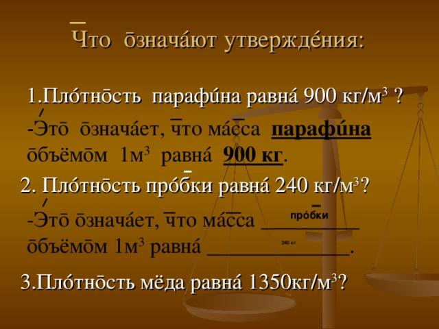 Что ō знач á ют утвержд é ния: 1.Пл ó тн ō сть параф ú на равн á 900 кг/м 3 ? - Этō ōзначáет, что мáсса парафúна  ōбъёмōм 1м 3 равнá 900 кг . 2. Пл ó тн ō сть пр ó бки равн á 240 кг/м 3 ? -Этō ōзначáет, что мáсса _________ ōбъёмōм 1м 3 равнá _____________. прóбки 240 кг 3.Пл ó тн ō сть мёда равн á 1350кг/м 3 ?