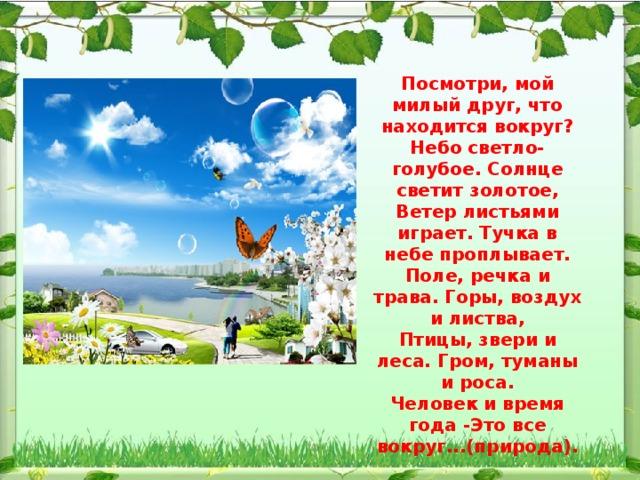 Посмотри, мой милый друг, что находится вокруг? Небо светло-голубое. Солнце светит золотое, Ветер листьями играет. Тучка в небе проплывает. Поле, речка и трава. Горы, воздух и листва, Птицы, звери и леса. Гром, туманы и роса. Человек и время года -Это все вокруг...(природа).