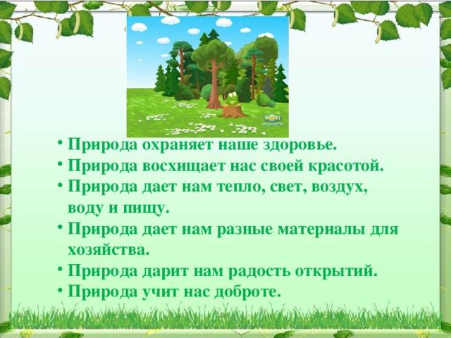Природа охраняет наше здоровье. Природа восхищает нас своей красотой. Природа дает нам тепло, свет, воздух, воду и пищу. Природа дает нам разные материалы для хозяйства. Природа дарит нам радость открытий. Природа учит нас доброте.