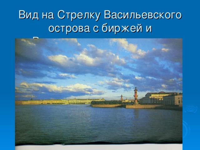 Вид на Стрелку Васильевского острова с биржей и Ростральными колоннами