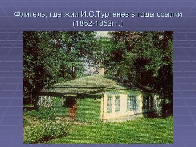 Флигель, где жил И.С.Тургенев в годы ссылки  (1852-1853гг.)