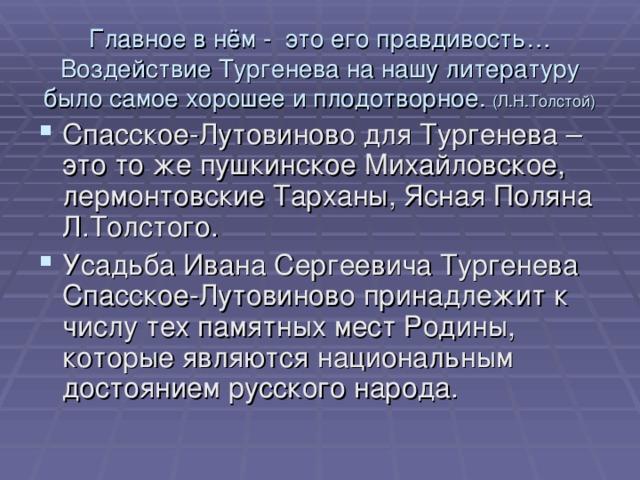 Главное в нём - это его правдивость…  Воздействие Тургенева на нашу литературу было самое хорошее и плодотворное. (Л.Н.Толстой)