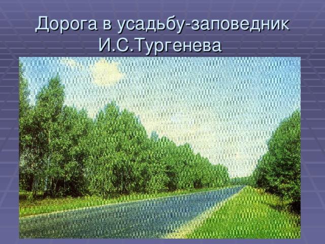 Дорога в усадьбу-заповедник И.С.Тургенева  «Спасское-Лутовиново»