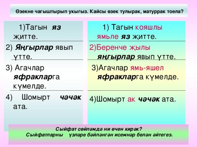 Өзекне чагыштырып укыгыз. Кайсы өзек тулырак, матуррак тоела?  1) Тагын кояшлы  ямьле  яз  җитте. 2)Беренче  җылы  яңгырлар явып үтте.  3)Агачлар ямь-яшел  яфраклар га күмелде. 4)Шомырт ак  чәчәк ата.  1)Тагын яз җитте. 2) Яңгырлар явып үтте. 3) Агачлар яфраклар га күмелде. 4) Шомырт чәчәк ата. Сыйфат сөйләмдә ни өчен кирәк?  Сыйфатларны үзләре бәйләнгән исемнәр белән әйтегез.