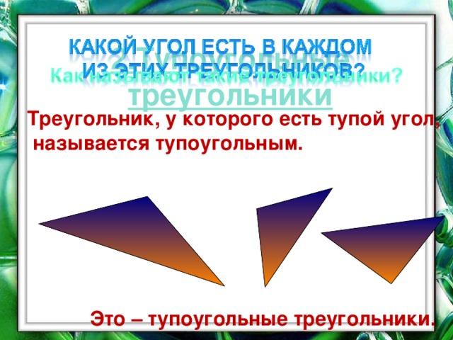 2.Тупоугольные треугольники  Треугольник, у которого есть тупой угол, называется тупоугольным.  Это – тупоугольные треугольники. ` 16