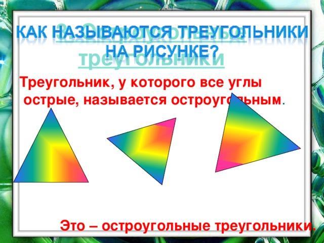 3. Остроугольные треугольники  Треугольник, у которого все углы острые, называется остроугольным .  Это – остроугольные треугольники. 16
