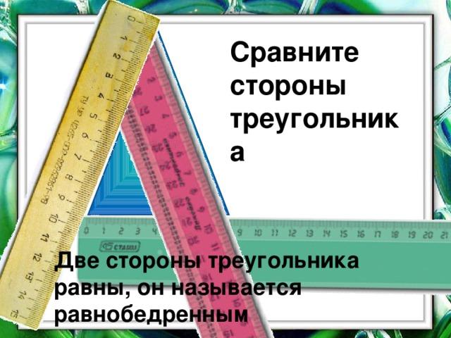 Сравните стороны треугольника Две стороны треугольника равны, он называется равнобедренным