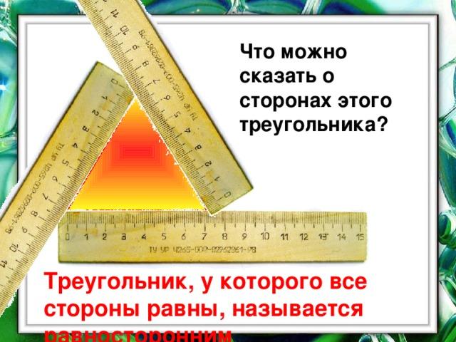 Что можно сказать о сторонах этого треугольника? Треугольник, у которого все стороны равны, называется равносторонним