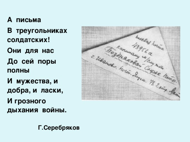 А письма В треугольниках солдатских! Они для нас До сей поры полны И мужества, и добра, и ласки, И грозного дыхания войны.  Г.Серебряков