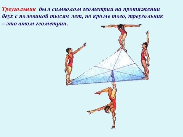 Треугольник  был символом геометрии на протяжении двух с половиной тысяч лет, но кроме того, треугольник – это атом геометрии.