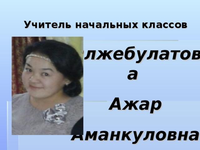 Учитель  начальных классов   Олжебулатова Ажар Аманкуловна