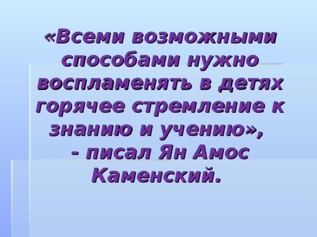 «Всеми возможными способами нужно воспламенять в детях горячее стремление к знанию и учению»,  - писал Ян Амос Каменский.