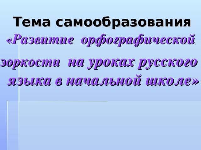 Тема самообразования  « Развитие орфографической зоркости на уроках русского языка в начальной школе»
