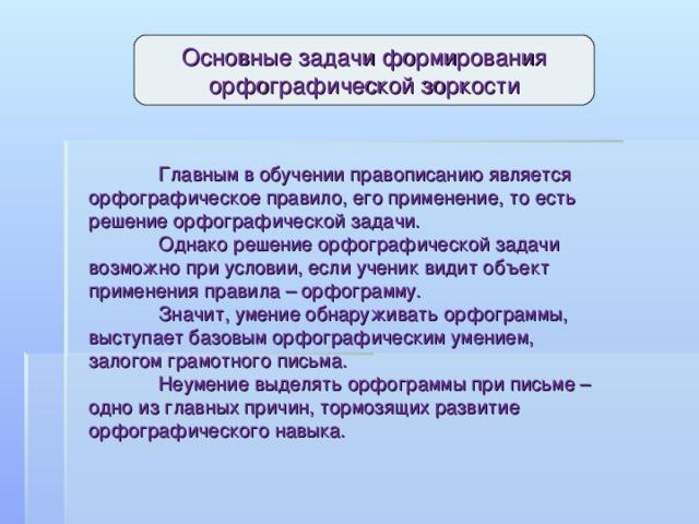 Основные задачи формирования орфографической зоркости  Главным в обучении правописанию является орфографическое правило, его применение, то есть решение орфографической задачи.   Однако решение орфографической задачи возможно при условии, если ученик видит объект применения правила – орфограмму.  Значит, умение обнаруживать орфограммы, выступает базовым орфографическим умением, залогом грамотного письма.  Неумение выделять орфограммы при письме – одно из главных причин, тормозящих развитие орфографического навыка.