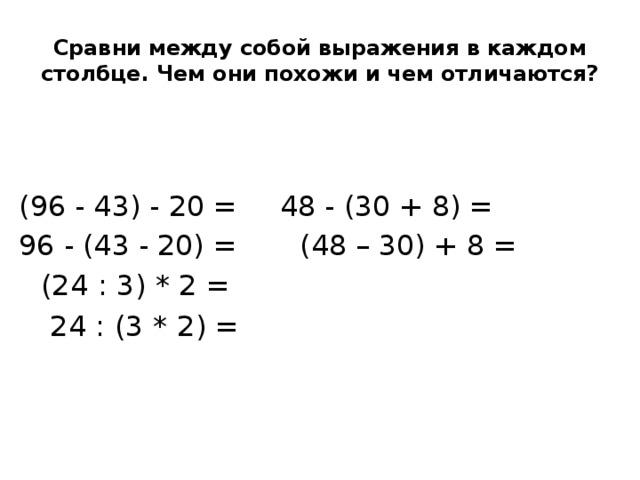 Сравни между собой выражения в каждом столбце. Чем они похожи и чем отличаются? (96 - 43) - 20 =     48 - (30 + 8) =  96 - (43 - 20) =    (48 – 30) + 8 =         (24 : 3) * 2 =      24 : (3 * 2) =
