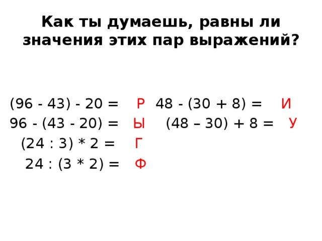 Как ты думаешь, равны ли значения этих пар выражений? (96 - 43) - 20 =  Р    48 - (30 + 8) = И  96 - (43 - 20) = Ы     (48 – 30) + 8 = У          (24 : 3) * 2 = Г      24 : (3 * 2) = Ф