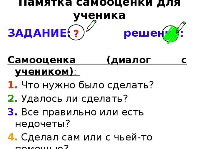 Памятка самооценки для ученика ЗАДАНИЕ: решение: Самооценка (диалог с учеником) : 1. Что нужно было сделать? 2. Удалось ли сделать? 3. Все правильно или есть недочеты? 4. Сделал сам или с чьей-то помощью? 5. Как мы отличаем «5», «4», «3»? 6. Какую поставишь себе отметку? ?