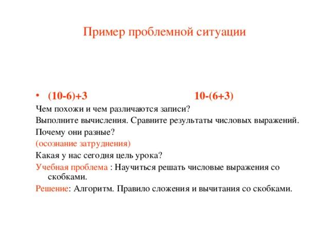 Пример проблемной ситуации (10-6)+3 10-(6+3) Чем похожи и чем различаются записи? Выполните вычисления. Сравните результаты числовых выражений. Почему они разные? (осознание затруднения) Какая у нас сегодня цель урока? Учебная проблема : Научиться решать числовые выражения со скобками. Решение : Алгоритм. Правило сложения и вычитания со скобками.