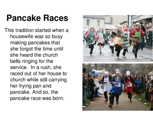 Pancake Races  This tradition started when a housewife was so busy making pancakes that she forgot the time until she heard the church bells ringing for the service. In a rush, she raced out of her house to church while still carrying her frying pan and pancake. And so, the pancake race was bor n.