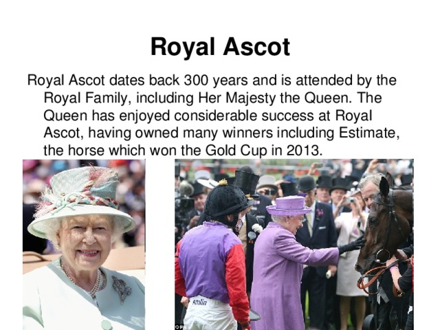 Royal Ascot Royal Ascot dates back 300 years and is attended by the Royal Family, including Her Majesty the Queen. The Queen has enjoyed considerable success at Royal Ascot, having owned many winners including Estimate, the horse which won the Gold Cup in 2013.