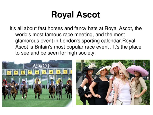 Royal Ascot   It's all about fast horses and fancy hats at Royal Ascot, the world's most famous race meeting, and the most glamorous event in London's sporting calendar.Royal Ascot is Britain's most popular race event . It's the place to see and be seen for high society.
