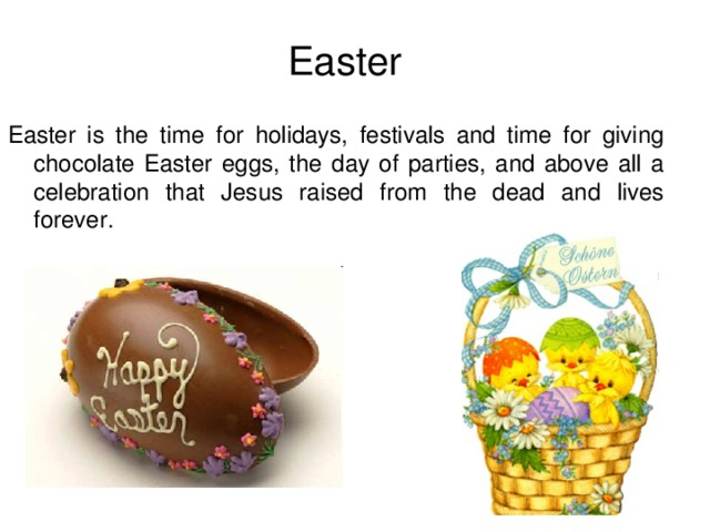 Easter Easter is the time for holidays, festivals and time for giving chocolate Easter eggs, the day of parties, and above all a celebration that Jesus raised from the dead and lives forever.