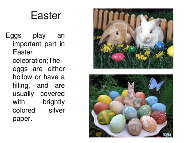 Easter Eggs play an important part in  Easter celebration;The eggs are either hollow or have a filling, and are usually covered with brightly colored silver paper.