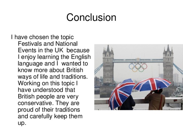 Conclusion I have chosen the topic Festivals and National Events in the UK because I enjoy learning the English language and I wanted to know more about British ways of life and traditions. Working on this topic I  have understood that British people are very conservative. They are proud o f their traditions and carefully keep them up.