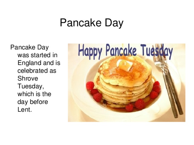 Pancake Day  Pancake Day was started in England and is celebrated as Shrove Tuesday, which is the day before Lent.
