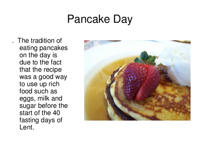 Pancake Day .  The tradition of eating pancakes on the day is due to the fact that the recipe was a good way to use up rich food such as eggs, milk and sugar before the start of the 40 fasting days of Lent.