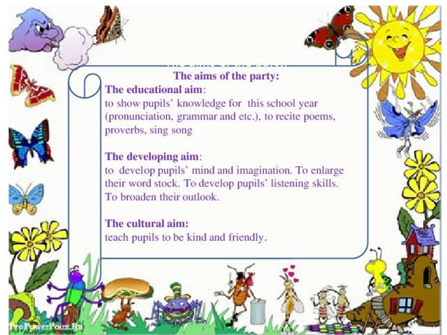 The aims of the party: The aims of the party: The educational aim : to show pupils' knowledge for this school year (pronunciation, grammar and etc.), to recite poems, proverbs, sing song The developing aim : to develop pupils' mind and imagination. To enlarge their word stock. To develop pupils' listening skills. To broaden their outlook. The cultural aim:  teach pupils to be kind and friendly .
