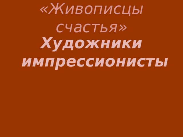 «Живописцы счастья» Художники импрессионисты
