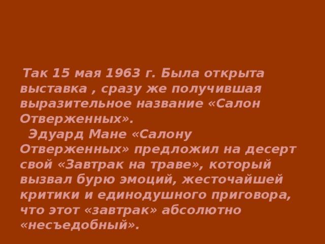 Так 15 мая 1963 г. Была открыта выставка , сразу же получившая выразительное название «Салон Отверженных».  Эдуард Мане «Салону Отверженных» предложил на десерт свой «Завтрак на траве», который вызвал бурю эмоций, жесточайшей критики и единодушного приговора, что этот «завтрак» абсолютно «несъедобный».