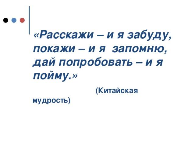 «Расскажи – и я забуду,  покажи – и я запомню,  дай попробовать – и я пойму.»   (Китайская мудрость)